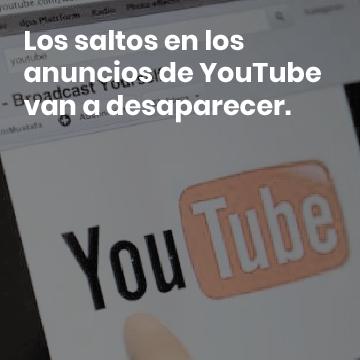 Youtube elimina los saltos en los anuncios